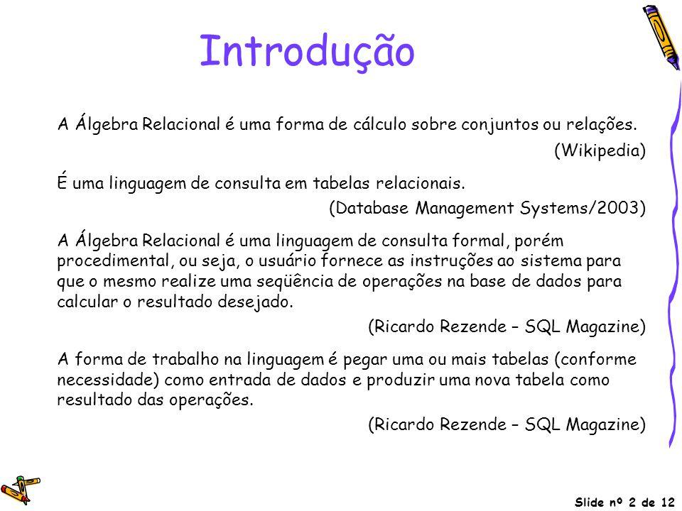 Slide nº 2 de 12 Introdução A Álgebra Relacional é uma forma de cálculo sobre conjuntos ou relações. (Wikipedia) É uma linguagem de consulta em tabela