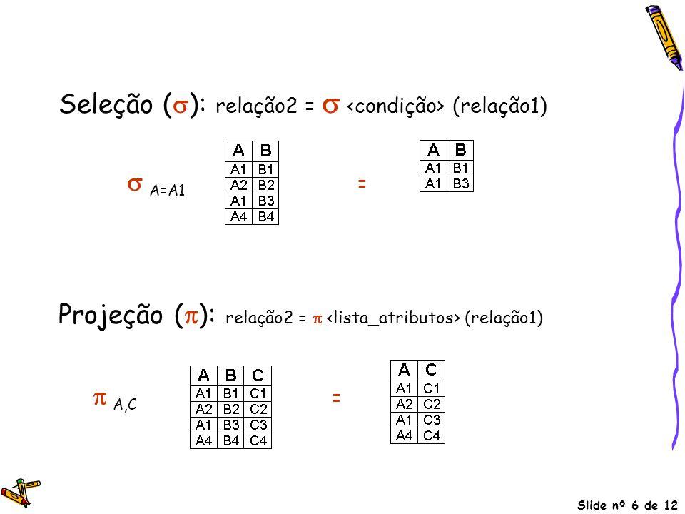 Slide nº 6 de 12 Seleção (  ): relação2 =  (relação1)  A=A1 = Projeção (  ): relação2 =  (relação1)  A,C =