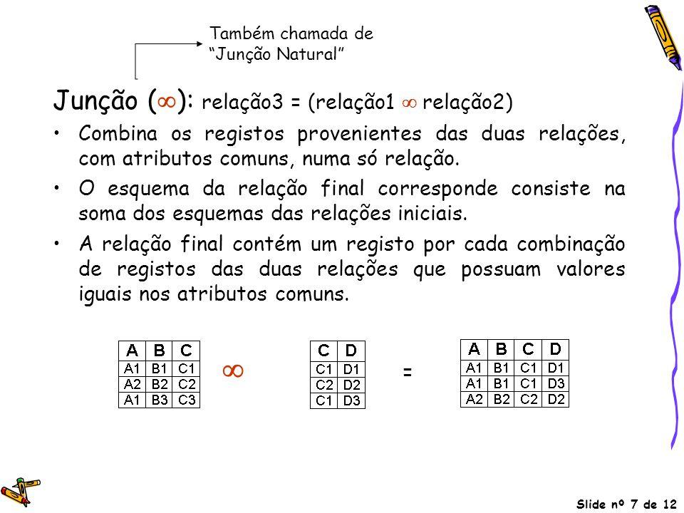 Slide nº 7 de 12 Junção (  ): relação3 = (relação1  relação2) Combina os registos provenientes das duas relações, com atributos comuns, numa só rela