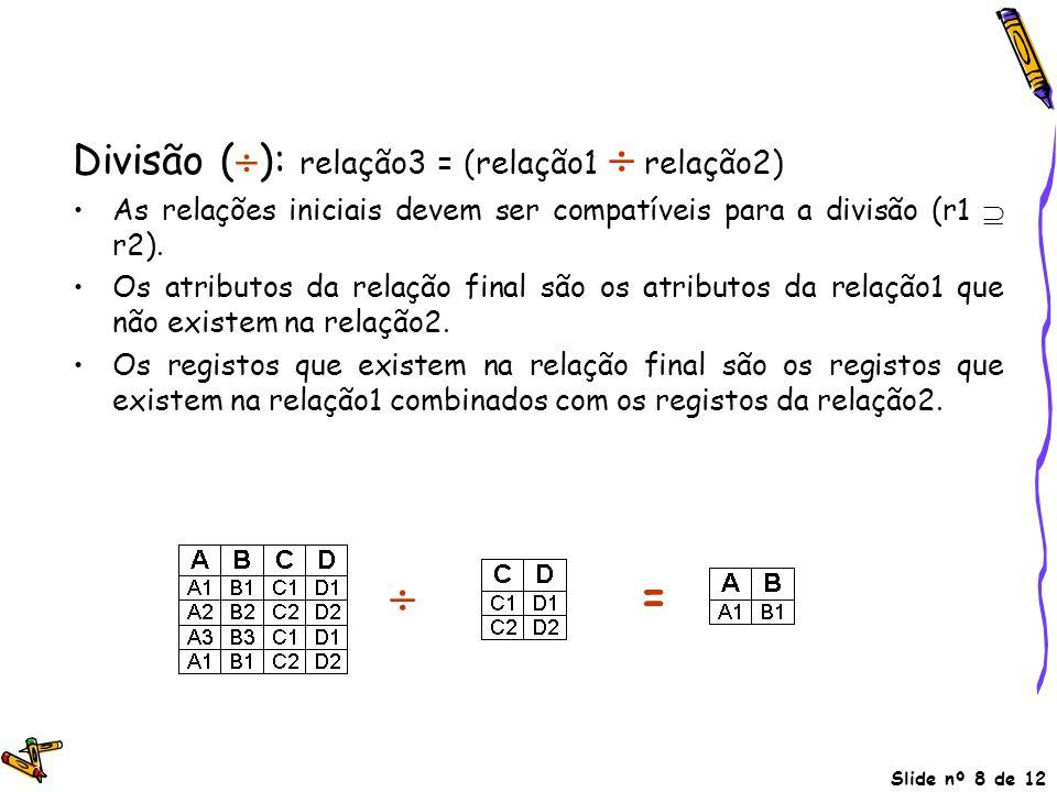 Slide nº 8 de 12 Divisão (  ): relação3 = (relação1  relação2) As relações iniciais devem ser compatíveis para a divisão (r1  r2). Os atributos da