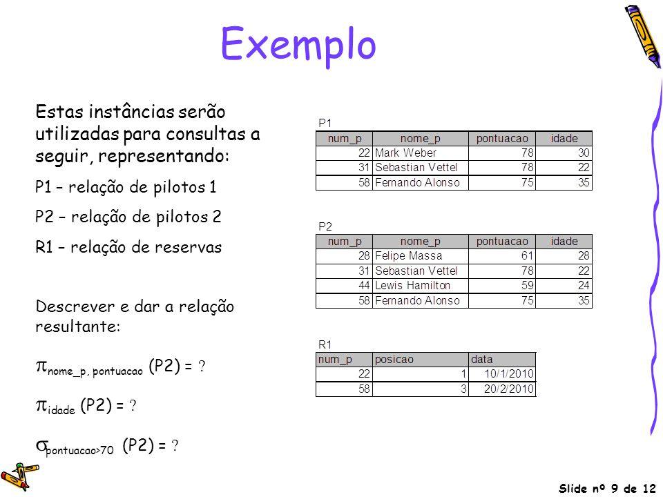 Slide nº 9 de 12 Exemplo Estas instâncias serão utilizadas para consultas a seguir, representando: P1 – relação de pilotos 1 P2 – relação de pilotos 2