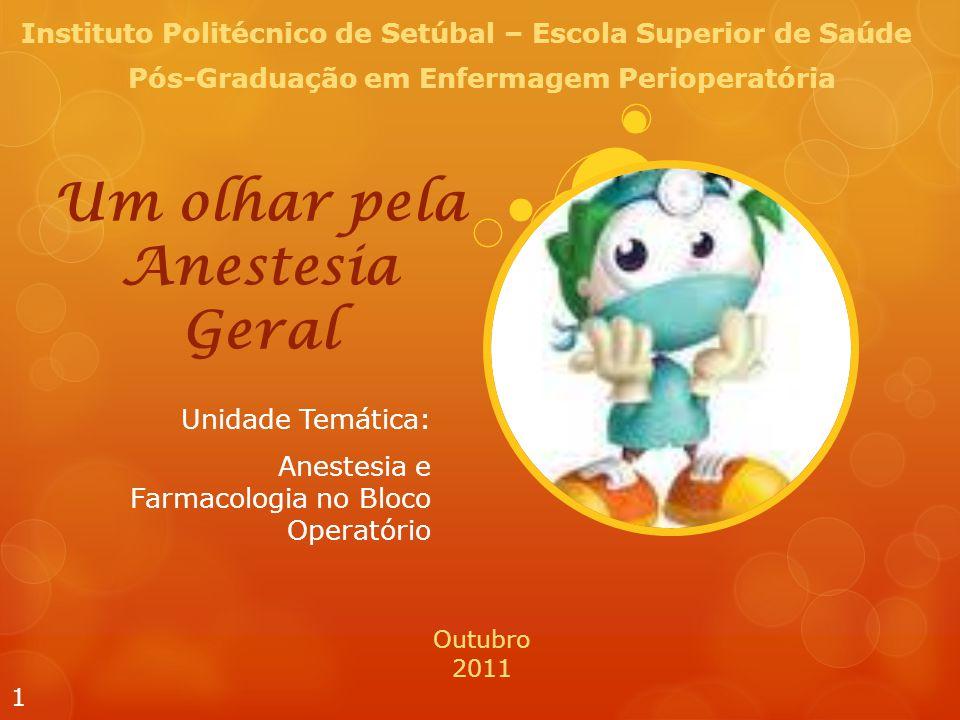 Um olhar pela Anestesia Geral Unidade Temática: Anestesia e Farmacologia no Bloco Operatório 1 Instituto Politécnico de Setúbal – Escola Superior de Saúde Pós-Graduação em Enfermagem Perioperatória Outubro 2011