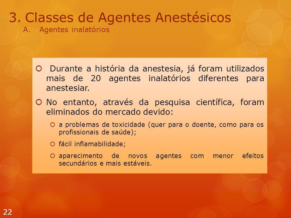 3.Classes de Agentes Anestésicos A.Agentes inalatórios  Durante a história da anestesia, já foram utilizados mais de 20 agentes inalatórios diferentes para anestesiar.