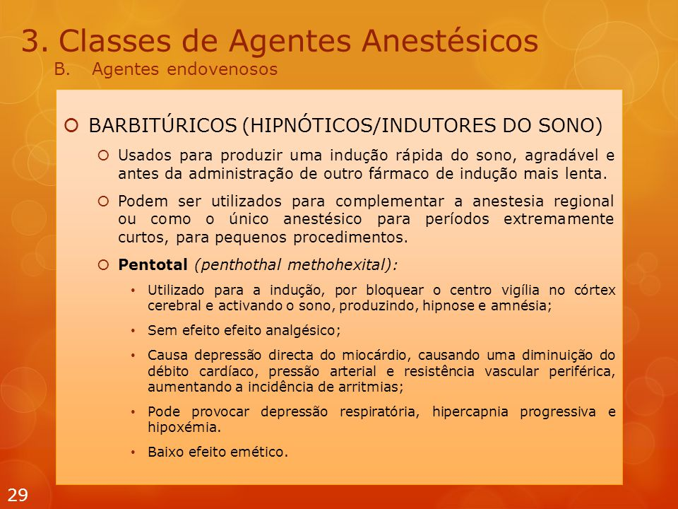 3.Classes de Agentes Anestésicos B.Agentes endovenosos  BARBITÚRICOS (HIPNÓTICOS/INDUTORES DO SONO)  Usados  para produzir uma indução rápida do sono, agradável e antes da administração de outro fármaco de indução mais lenta.