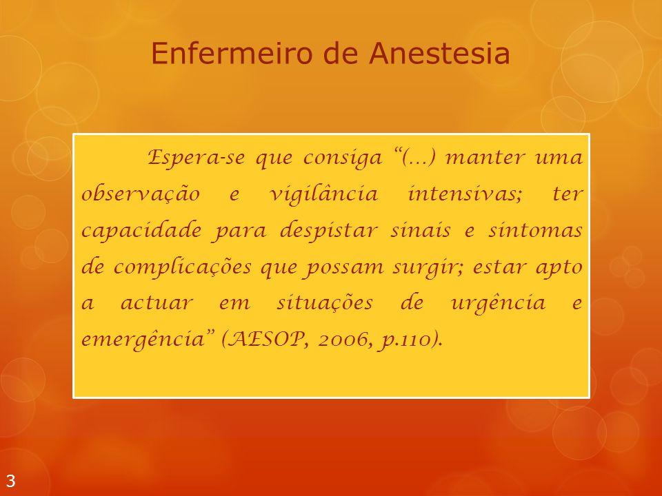 Enfermeiro de Anestesia 3 Espera-se que consiga (…) manter uma observação e vigilância intensivas; ter capacidade para despistar sinais e sintomas de complicações que possam surgir; estar apto a actuar em situações de urgência e emergência (AESOP, 2006, p.110).