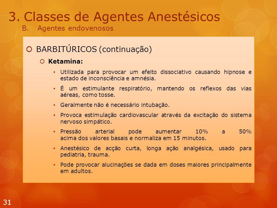 3.Classes de Agentes Anestésicos B.Agentes endovenosos  BARBITÚRICOS (continuação)  Ketamina: Utilizada para provocar um efeito dissociativo causando hipnose e estado de inconsciência e amnésia.