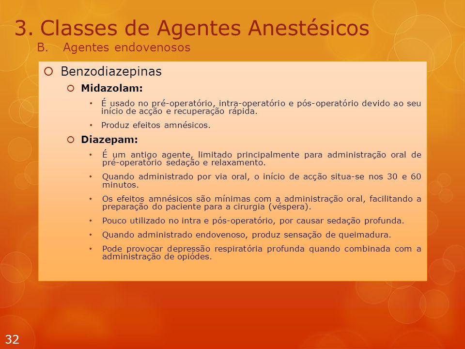 3.Classes de Agentes Anestésicos B.Agentes endovenosos  Benzodiazepinas  Midazolam: É usado no pré-operatório, intra-operatório e pós-operatório devido ao seu início de acção e recuperação rápida.