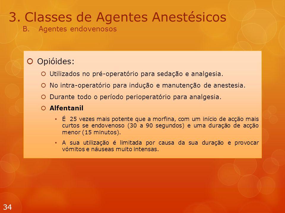 3.Classes de Agentes Anestésicos B.Agentes endovenosos  Opióides:  Utilizados no pré-operatório para sedação e analgesia.  No intra-operatório para