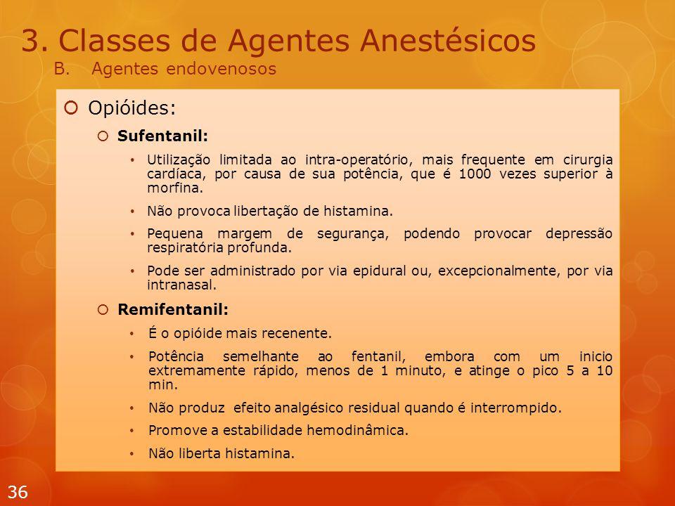 3.Classes de Agentes Anestésicos B.Agentes endovenosos  Opióides:  Sufentanil: Utilização limitada ao intra-operatório, mais frequente em cirurgia cardíaca, por causa de sua potência, que é 1000 vezes superior à morfina.