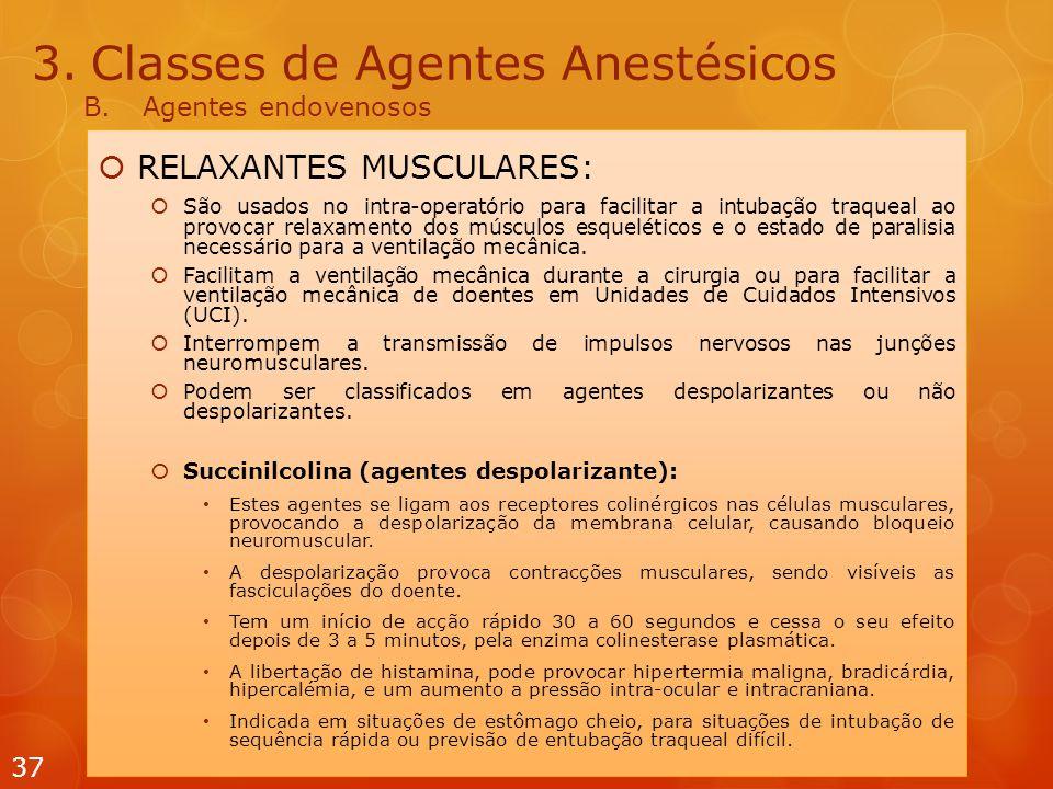 3.Classes de Agentes Anestésicos B.Agentes endovenosos  RELAXANTES MUSCULARES:  São usados  no intra-operatório para facilitar a intubação traqueal ao provocar relaxamento dos músculos esqueléticos e o estado de paralisia necessário para a ventilação mecânica.