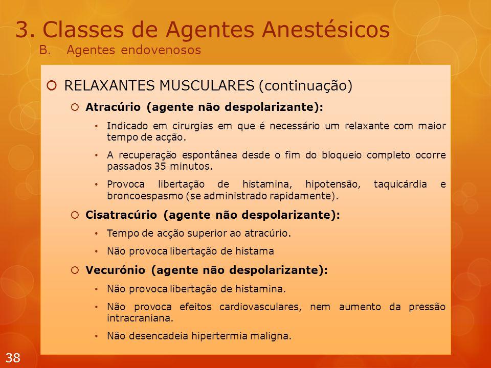 3.Classes de Agentes Anestésicos B.Agentes endovenosos  RELAXANTES MUSCULARES (continuação)  Atracúrio (agente não despolarizante): Indicado em cirurgias em que é necessário um relaxante com maior tempo de acção.
