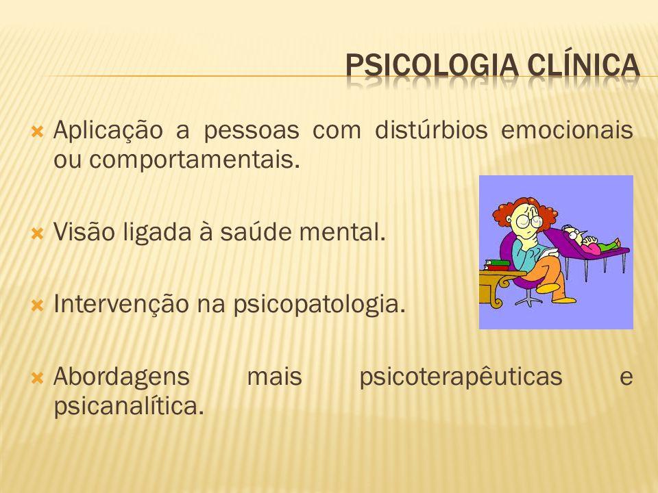  Aplicação a pessoas com distúrbios emocionais ou comportamentais.  Visão ligada à saúde mental.  Intervenção na psicopatologia.  Abordagens mais