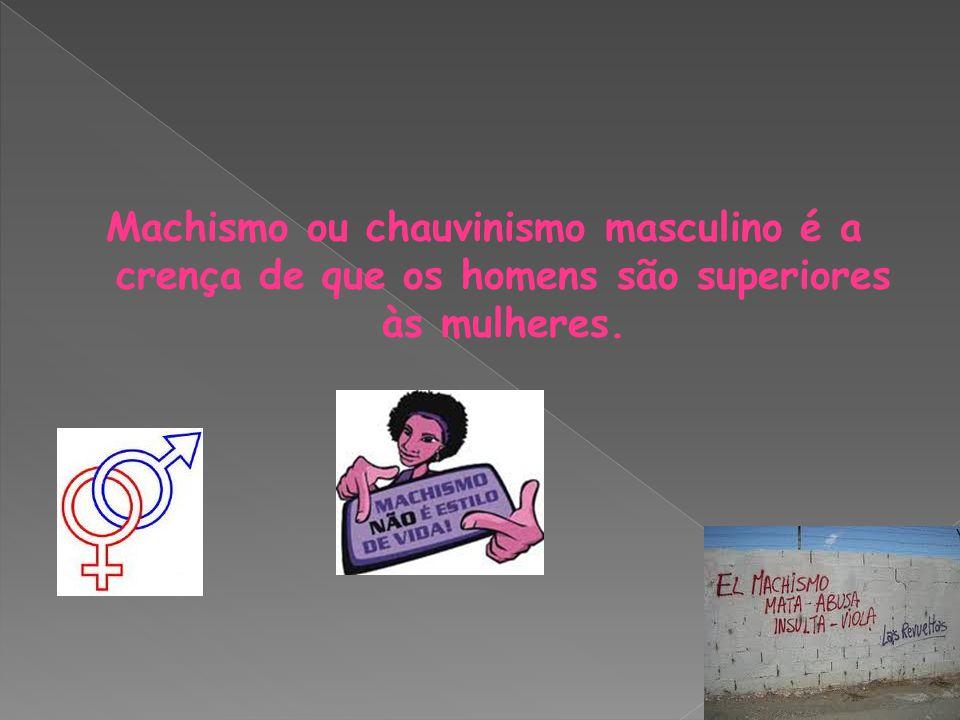 Machismo ou chauvinismo masculino é a crença de que os homens são superiores às mulheres.