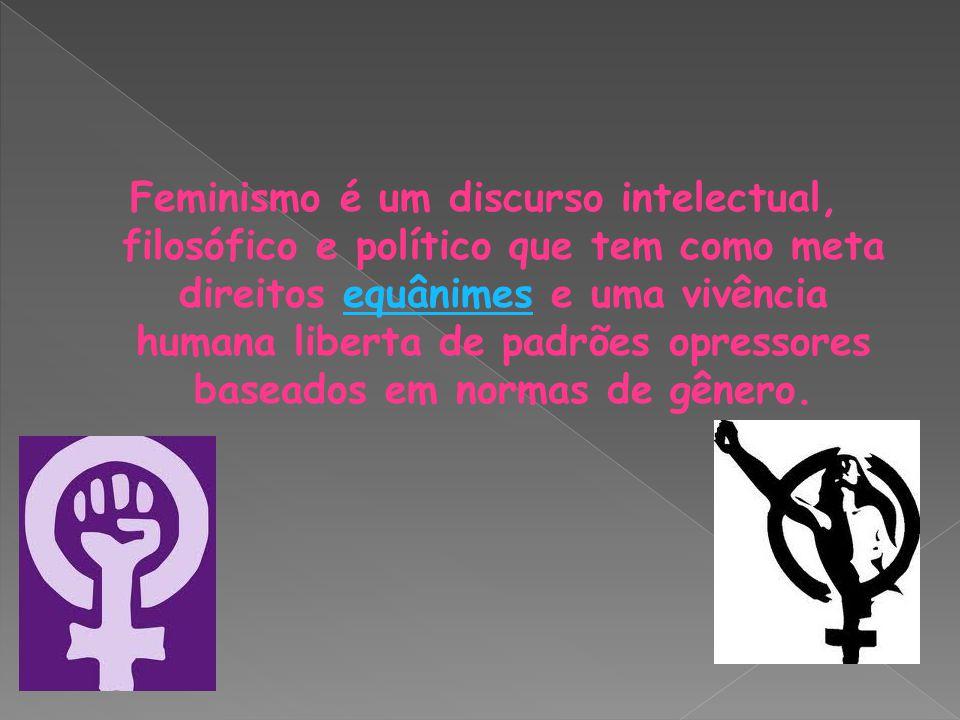 Feminismo é um discurso intelectual, filosófico e político que tem como meta direitos equânimes e uma vivência humana liberta de padrões opressores baseados em normas de gênero.equânimes