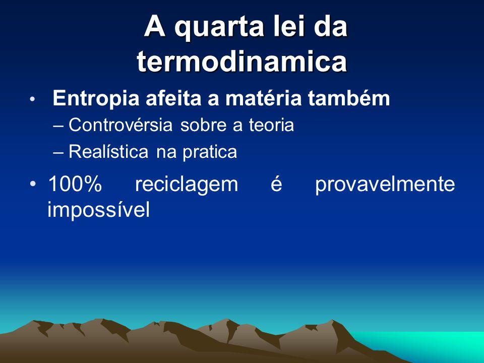 A quarta lei da termodinamica A quarta lei da termodinamica Entropia afeita a matéria também –Controvérsia sobre a teoria –Realística na pratica 100% reciclagem é provavelmente impossível