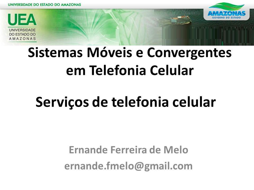 Ernande Ferreira de Melo ernande.fmelo@gmail.com Serviços de telefonia celular Sistemas Móveis e Convergentes em Telefonia Celular