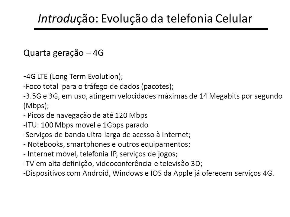 Introdução: Evolução da telefonia Celular Quarta geração – 4G - 4G LTE (Long Term Evolution); -Foco total para o tráfego de dados (pacotes); -3.5G e 3