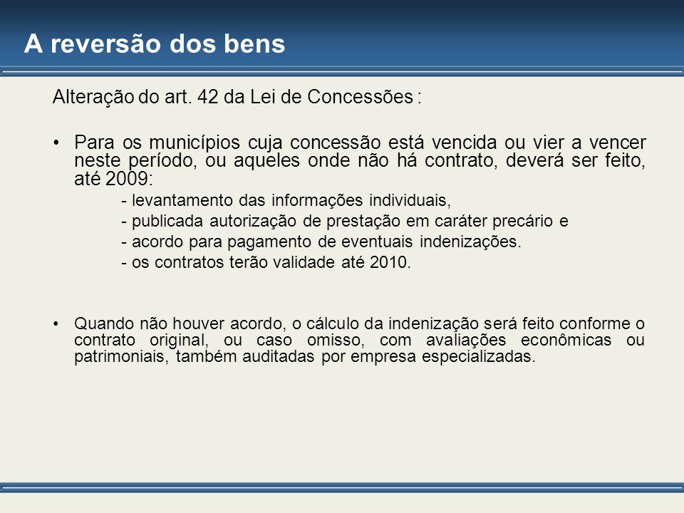A reversão dos bens Alteração do art. 42 da Lei de Concessões : Para os municípios cuja concessão está vencida ou vier a vencer neste período, ou aque