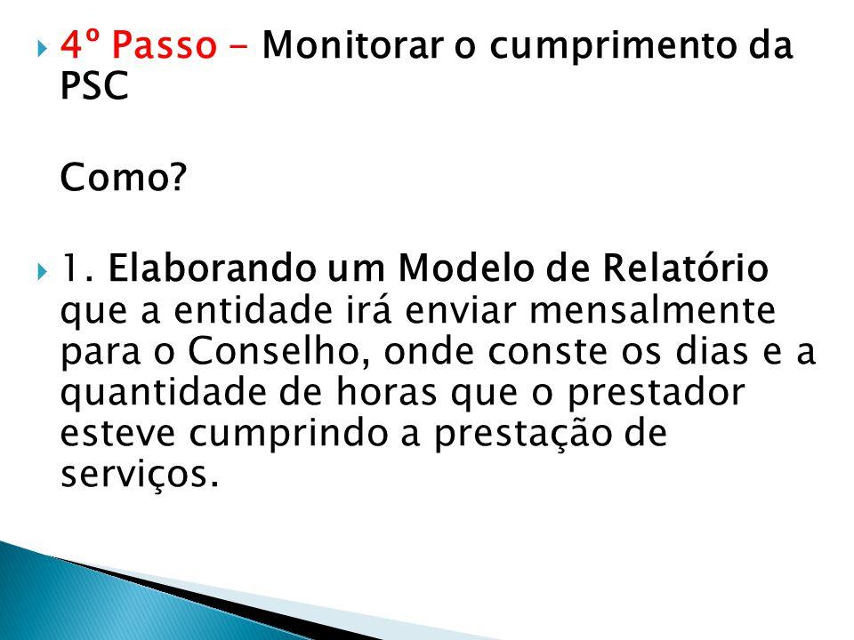  4º Passo - Monitorar o cumprimento da PSC Como?  1. Elaborando um Modelo de Relatório que a entidade irá enviar mensalmente para o Conselho, onde c