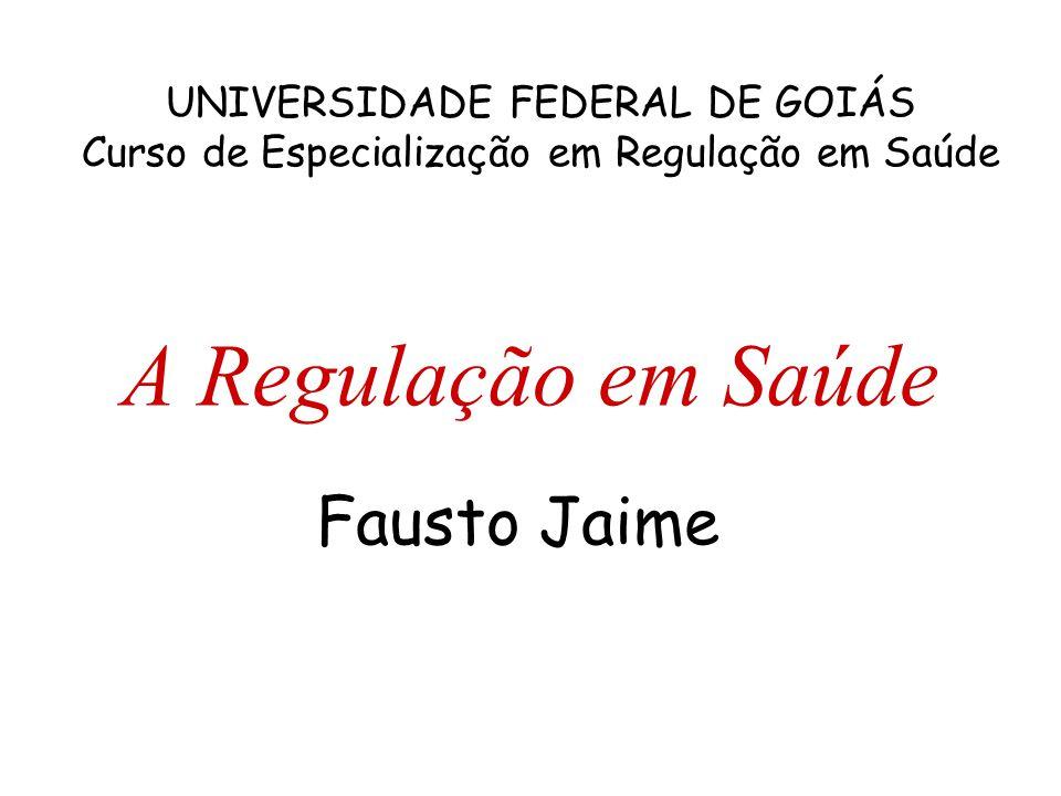 A Regulação em Saúde Fausto Jaime UNIVERSIDADE FEDERAL DE GOIÁS Curso de Especialização em Regulação em Saúde