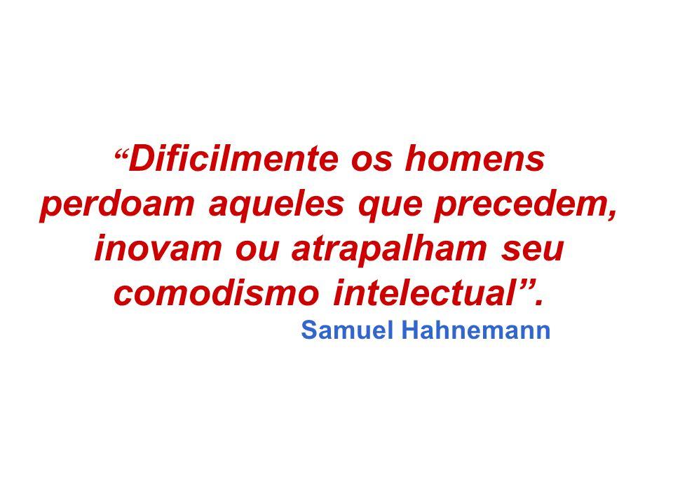 """"""" Dificilmente os homens perdoam aqueles que precedem, inovam ou atrapalham seu comodismo intelectual"""". Samuel Hahnemann"""