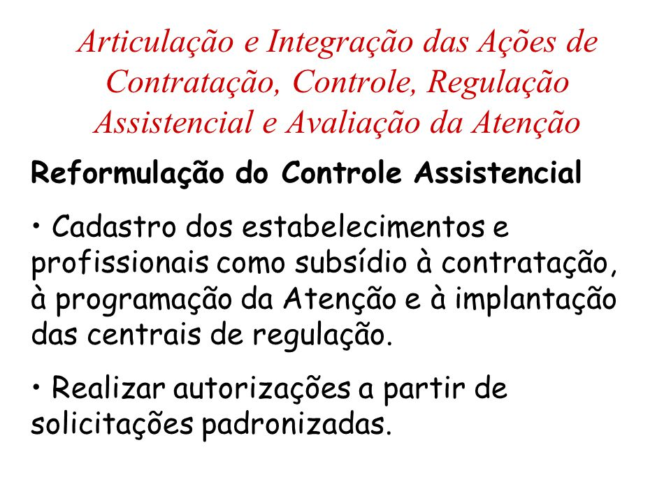 Reformulação do Controle Assistencial Cadastro dos estabelecimentos e profissionais como subsídio à contratação, à programação da Atenção e à implantação das centrais de regulação.