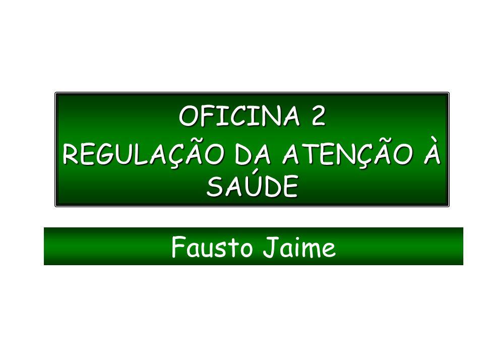 OFICINA 2 REGULAÇÃO DA ATENÇÃO À SAÚDE Fausto Jaime