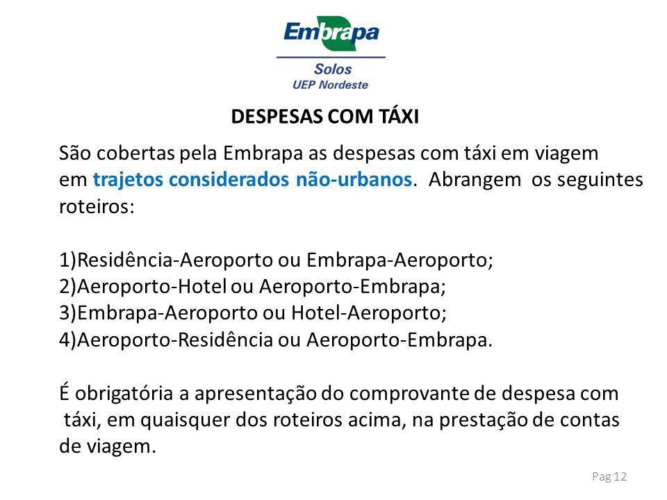Pag 12 DESPESAS COM TÁXI São cobertas pela Embrapa as despesas com táxi em viagem em trajetos considerados não-urbanos. Abrangem os seguintes roteiros