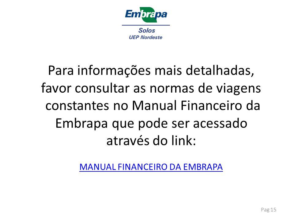 Pag 15 Para informações mais detalhadas, favor consultar as normas de viagens constantes no Manual Financeiro da Embrapa que pode ser acessado através