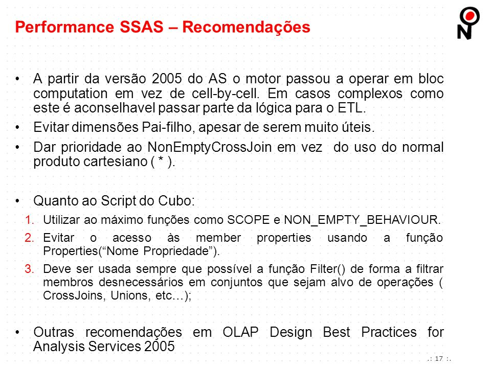 Performance Improvements for MDX in SQL Server 2008 Analysis Services (http://msdn.microsoft.com/en-us/library/bb934106.aspx)http://msdn.microsoft.com/en-us/library/bb934106.aspx Analysis Services Query Performance Top 10 Best Practices (http://technet.microsoft.com/en- us/library/cc966527.aspx)http://technet.microsoft.com/en- us/library/cc966527.aspx Dimensão do tipo Parent-Child (http://technet.microsoft.com/en-us/library/ms174846.aspx)http://technet.microsoft.com/en-us/library/ms174846.aspx Dimensão do tipo regular (http://msdn.microsoft.com/en-us/library/ms175439.aspx)http://msdn.microsoft.com/en-us/library/ms175439.aspx Dimensão que não agrega para um membro totalizador (http://msdn.microsoft.com/en- us/library/ms174497.aspx)http://msdn.microsoft.com/en- us/library/ms174497.aspx OLAP Design Best Practices for Analysis Services 2005 (http://technet.microsoft.com/en- us/library/cc966399.aspx)http://technet.microsoft.com/en- us/library/cc966399.aspx SQL Server Best Practices Article: Identifying and Resolving MDX Query Performance Bottlenecks in SQL Server 2005 Analysis Services (http://www.microsoft.com/downloads/details.aspx?displaylang=en&FamilyID=975c5bb2-8207-4b4e-be7c- 06ac86e24c13)http://www.microsoft.com/downloads/details.aspx?displaylang=en&FamilyID=975c5bb2-8207-4b4e-be7c- 06ac86e24c13 Commom Table Expressions (http://msdn.microsoft.com/en-us/library/ms190766.aspx)http://msdn.microsoft.com/en-us/library/ms190766.aspx Criação de relações entre atributos (http://msdn.microsoft.com/en-us/library/ms174557.aspx http://www.sqlserveranalysisservices.com/OLAPPapers/AttributeRelationships.htm) http://www.sqlserveranalysisservices.com/OLAPPapers/AttributeRelationships.htm Ragged Dimensions (http://msdn.microsoft.com/en-us/library/aa198080(v=SQL.80).aspx)http://msdn.microsoft.com/en-us/library/aa198080(v=SQL.80).aspx Performance SSAS – Referências.: 18 :.