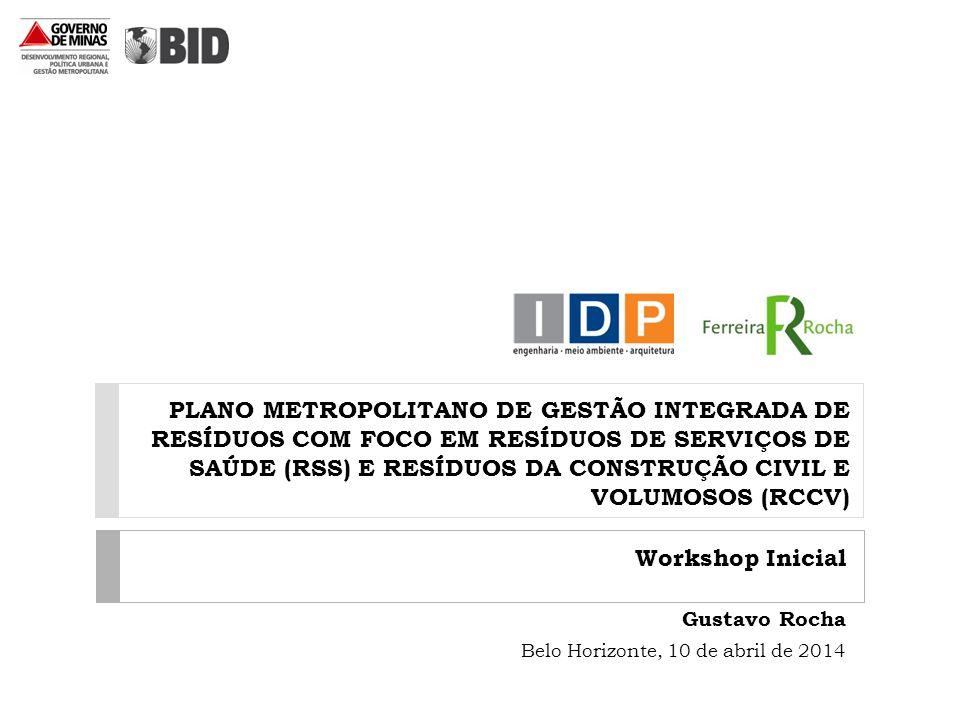 PLANO METROPOLITANO DE GESTÃO INTEGRADA DE RESÍDUOS COM FOCO EM RESÍDUOS DE SERVIÇOS DE SAÚDE (RSS) E RESÍDUOS DA CONSTRUÇÃO CIVIL E VOLUMOSOS (RCCV) Workshop Inicial Gustavo Rocha Belo Horizonte, 10 de abril de 2014