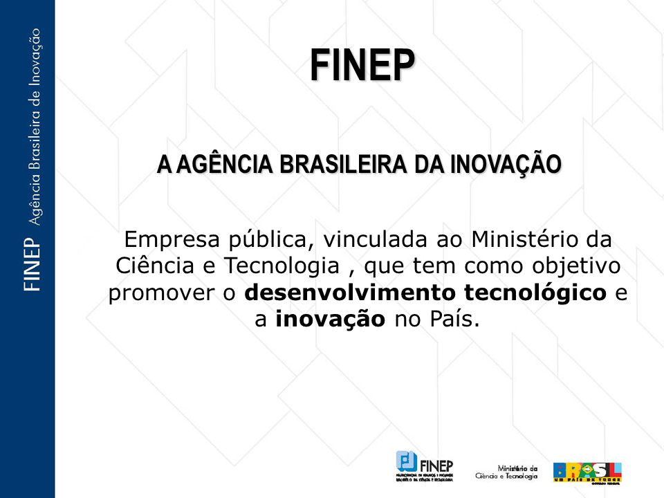 A AGÊNCIA BRASILEIRA DA INOVAÇÃO FINEP Empresa pública, vinculada ao Ministério da Ciência e Tecnologia, que tem como objetivo promover o desenvolvimento tecnológico e a inovação no País.