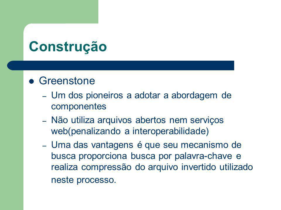 Construção Greenstone – Um dos pioneiros a adotar a abordagem de componentes – Não utiliza arquivos abertos nem serviços web(penalizando a interoperab
