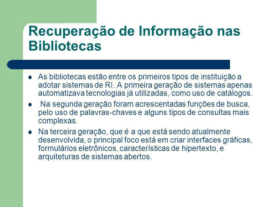 Recuperação de Informação nas Bibliotecas As bibliotecas estão entre os primeiros tipos de instituição a adotar sistemas de RI. A primeira geração de