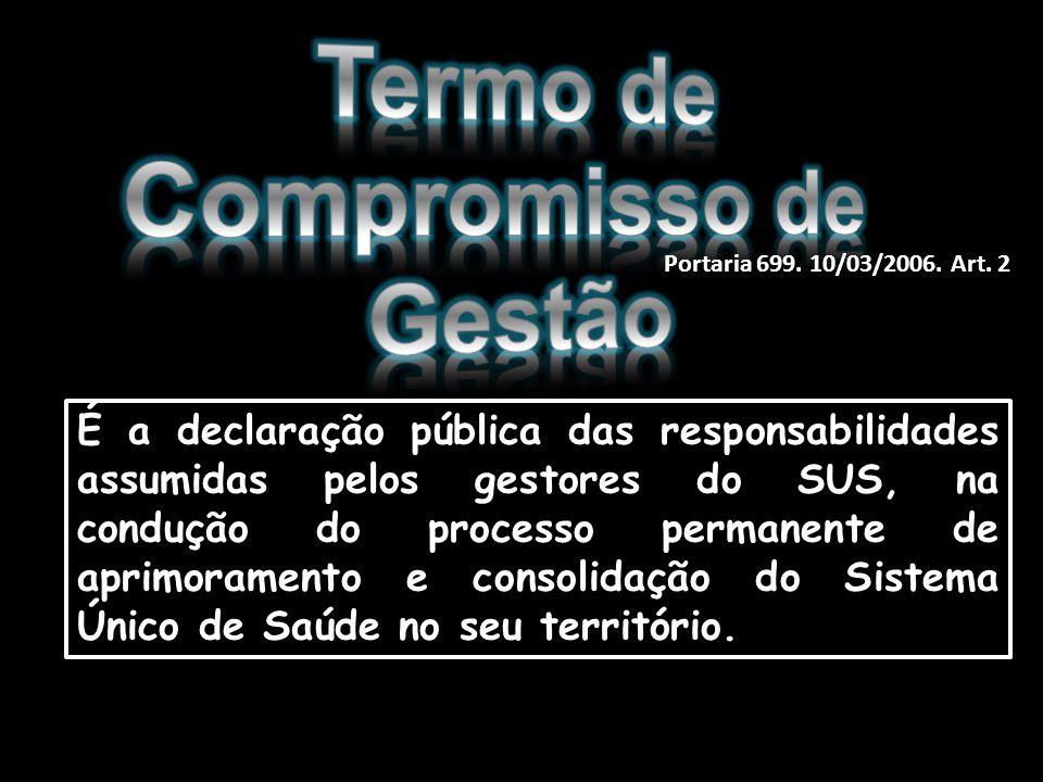 Portaria 699. 10/03/2006. Art. 2 É a declaração pública das responsabilidades assumidas pelos gestores do SUS, na condução do processo permanente de a