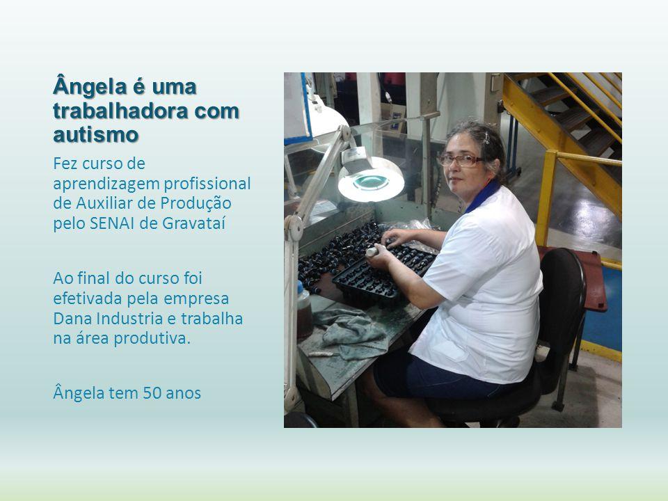 Ângela é uma trabalhadora com autismo Fez curso de aprendizagem profissional de Auxiliar de Produção pelo SENAI de Gravataí Ao final do curso foi efet