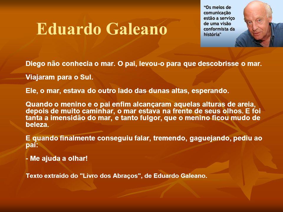 Eduardo Galeano Diego não conhecia o mar. O pai, levou-o para que descobrisse o mar. Viajaram para o Sul. Ele, o mar, estava do outro lado das dunas a