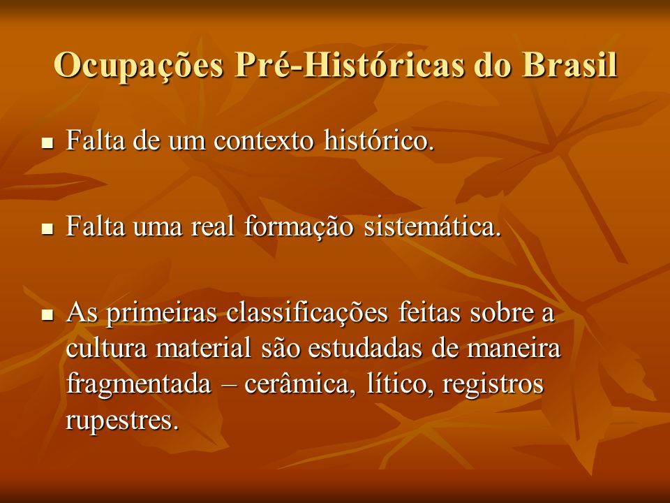 Ocupações Pré-Históricas do Brasil Falta de um contexto histórico. Falta de um contexto histórico. Falta uma real formação sistemática. Falta uma real