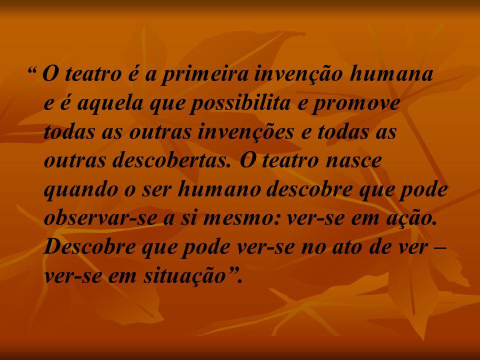 """"""" O teatro é a primeira invenção humana e é aquela que possibilita e promove todas as outras invenções e todas as outras descobertas. O teatro nasce q"""