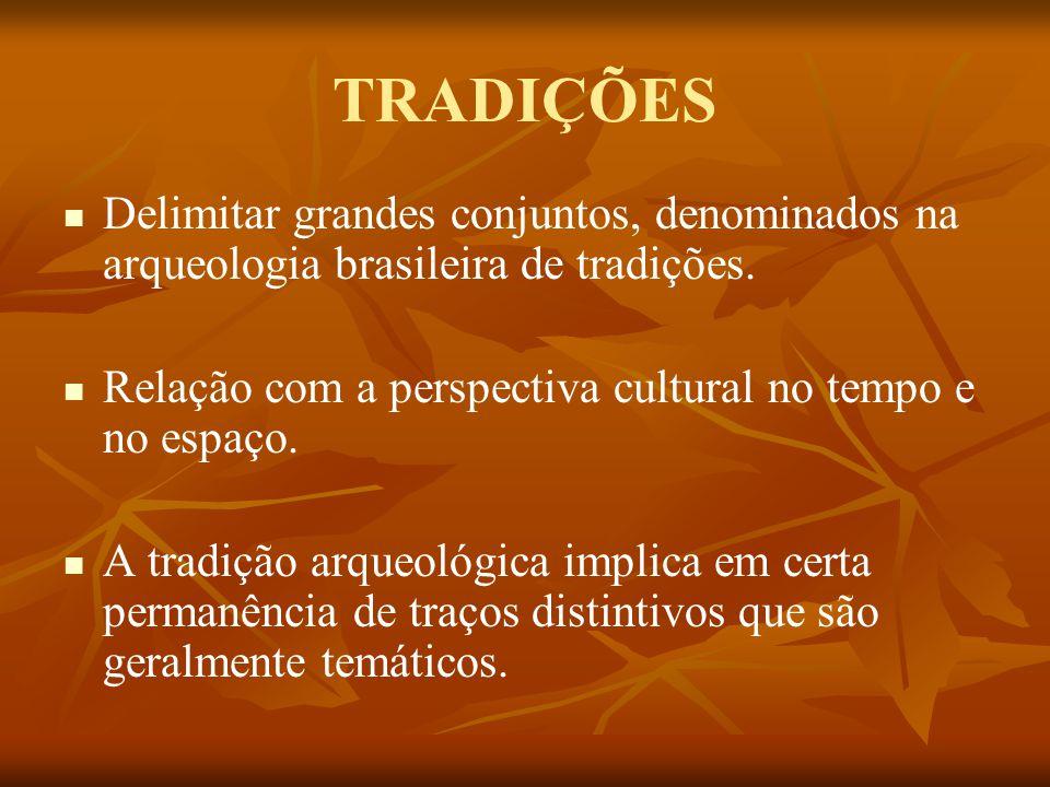 TRADIÇÕES Delimitar grandes conjuntos, denominados na arqueologia brasileira de tradições. Relação com a perspectiva cultural no tempo e no espaço. A