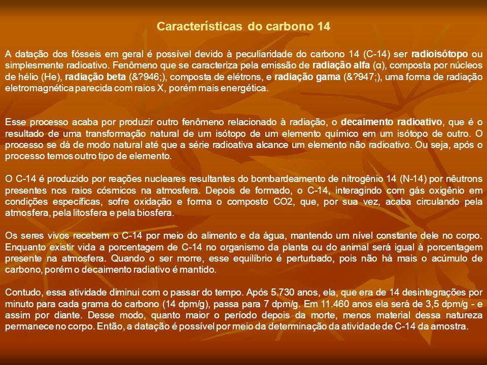 Características do carbono 14 A datação dos fósseis em geral é possível devido à peculiaridade do carbono 14 (C-14) ser radioisótopo ou simplesmente r