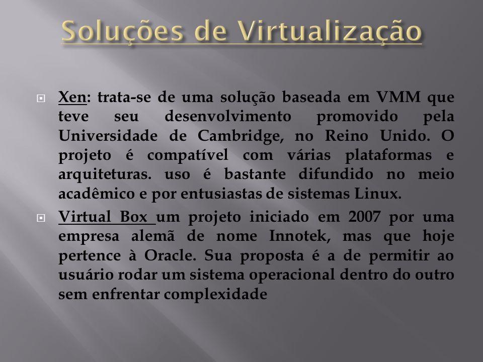  Xen: trata-se de uma solução baseada em VMM que teve seu desenvolvimento promovido pela Universidade de Cambridge, no Reino Unido. O projeto é compa