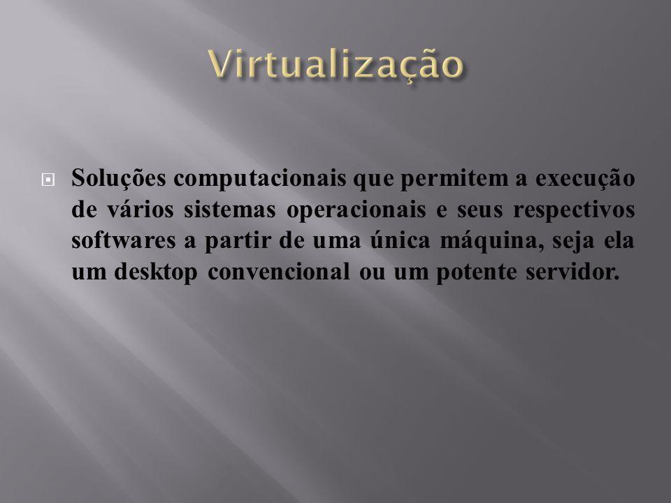  Soluções computacionais que permitem a execução de vários sistemas operacionais e seus respectivos softwares a partir de uma única máquina, seja ela