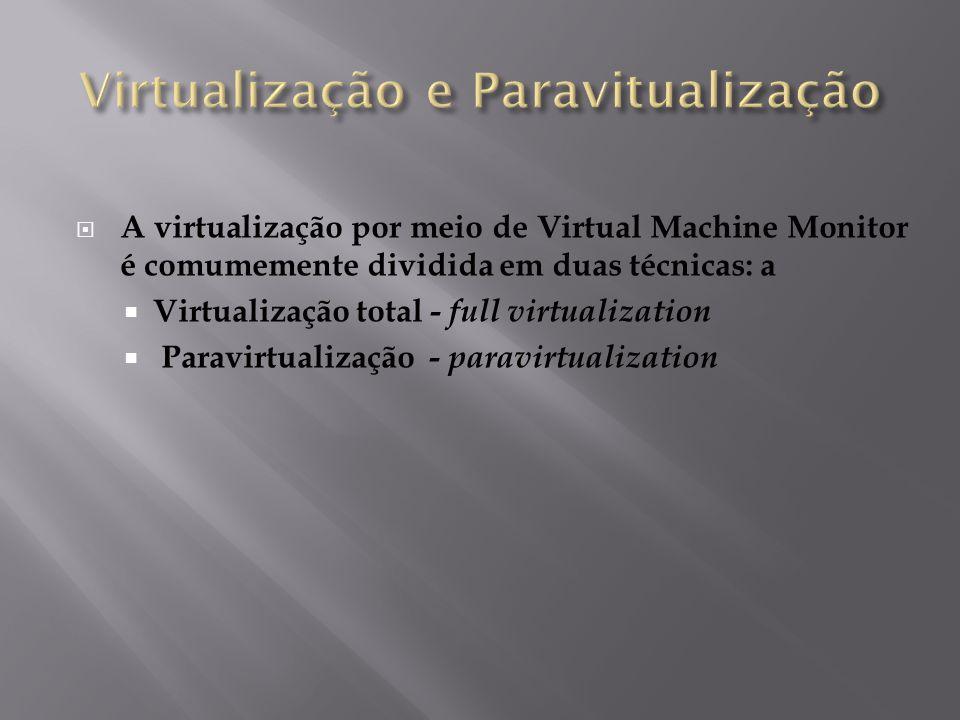  A virtualização por meio de Virtual Machine Monitor é comumemente dividida em duas técnicas: a  Virtualização total - full virtualization  Paravir