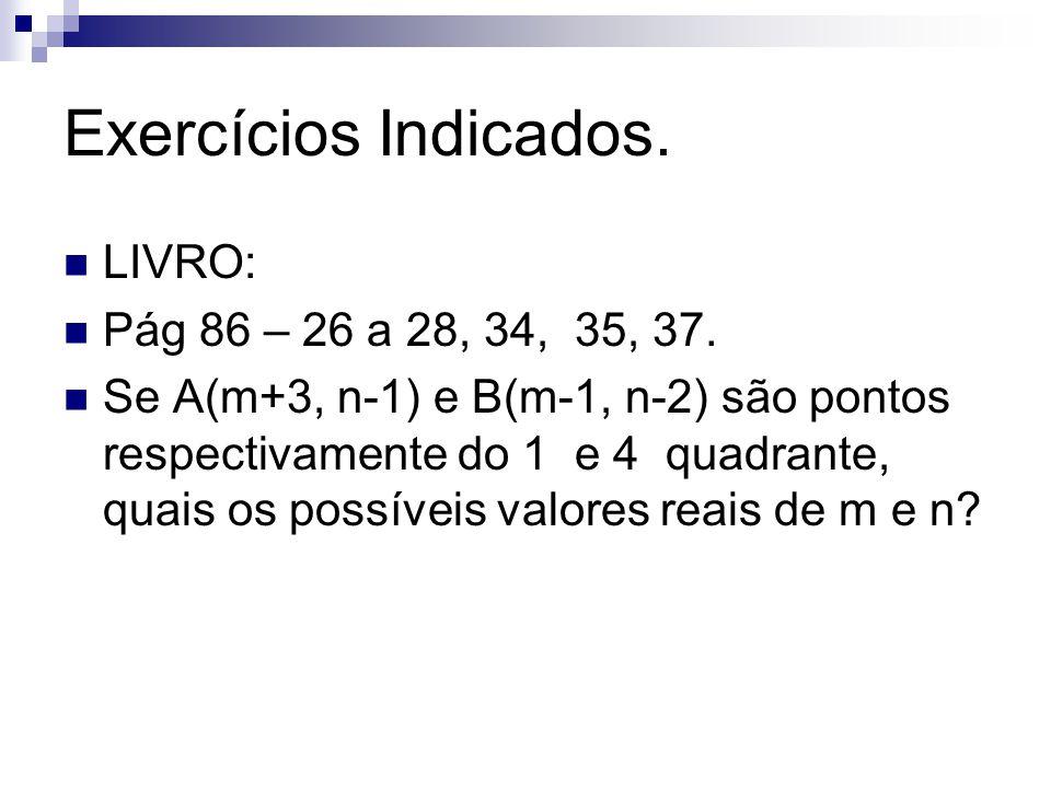 Exercícios Indicados. LIVRO: Pág 86 – 26 a 28, 34, 35, 37. Se A(m+3, n-1) e B(m-1, n-2) são pontos respectivamente do 1 e 4 quadrante, quais os possív