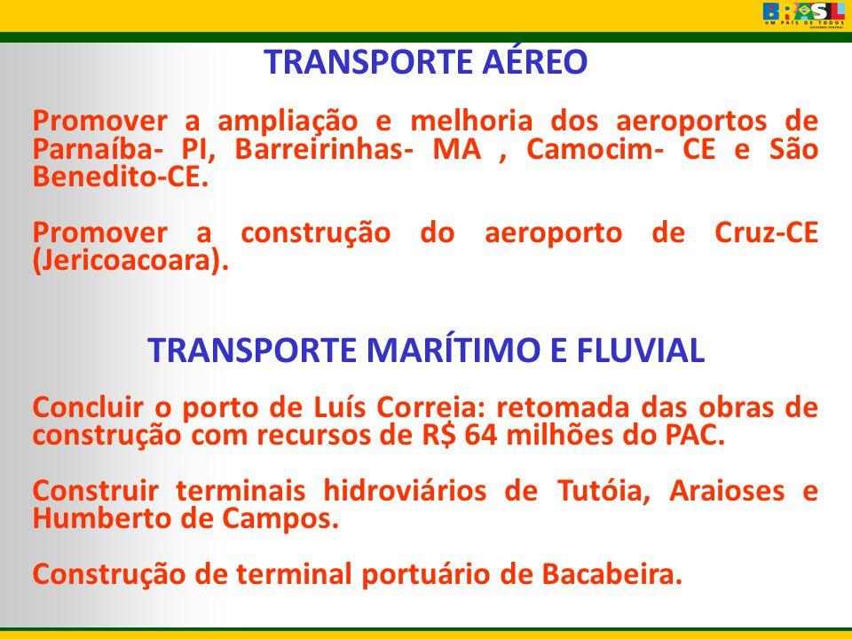 TRANSPORTE AÉREO Promover a ampliação e melhoria dos aeroportos de Parnaíba- PI, Barreirinhas- MA, Camocim- CE e São Benedito-CE. Promover a construçã