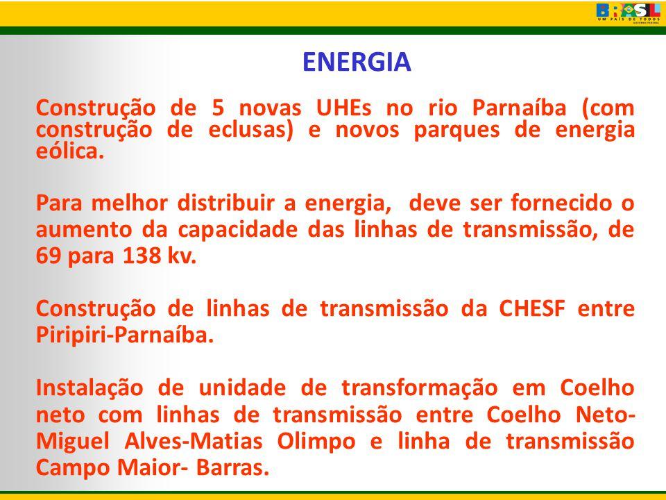 ENERGIA Construção de 5 novas UHEs no rio Parnaíba (com construção de eclusas) e novos parques de energia eólica. Para melhor distribuir a energia, de