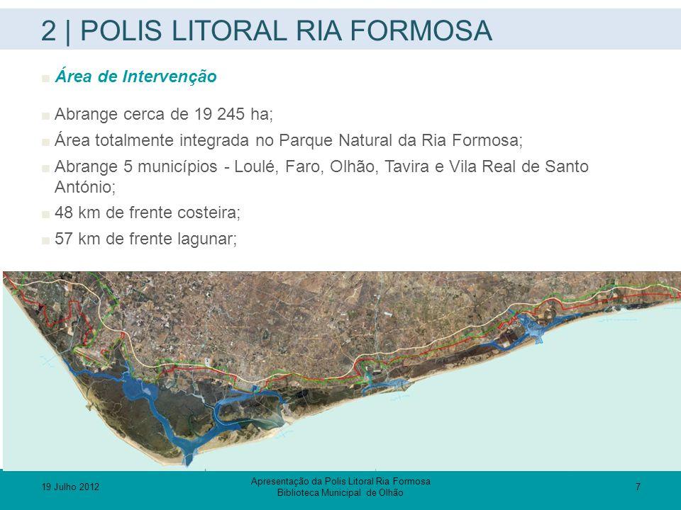 2 | POLIS LITORAL RIA FORMOSA  Acções EIXO 1 – Protecção e requalificação da zona costeira visando a prevenção de risco P1 – Medidas correctivas da erosão superficial – reestruturação e requalificação das Ilhas-Barreira e espaços terrestres contíguos P1.1 – Ilha de Faro P1.2 – Ilha da Culatra (núcleos da Culatra e Farol) P1.3 – Ilha da Armona (núcleo da Armona ) P1.4 – Quatro Águas P1.5 – Ilha de Tavira P2 – Medidas correctivas da erosão superficial – renaturalização, alimentação artificial de praias, transposição de barras, recuperação dunar e lagunar P2.1 – Renaturalização P2.2 – Alimentação artificial de praias e transposição de barras P2.3 – Recuperação dunar e lagunar P3 – Requalificação da rede hidrográfica adjacente ao sistema lagunar 19 Julho 20128 Apresentação da Polis Litoral Ria Formosa Biblioteca Municipal de Olhão