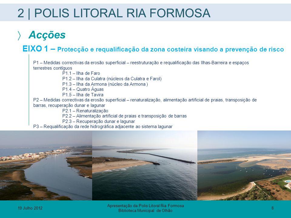 2 | POLIS LITORAL RIA FORMOSA  Acções EIXO 2 – Qualificar a interface ribeirinha P4 – Plano de Mobilidade e Ordenamento da Circulação na Ria Formosa P5 – Criação, requalificação e valorização das infra-estruturas de acostagem e áreas adjacentes EIXO 3 – Valorizar os recursos como factor de competitividade P6 – Plano de valorização e gestão sustentável das actividades ligadas aos recursos da Ria P7 – Infra-estruturas de apoio ao uso balnear P8 – Requalificação dos espaços ribeirinhos com criação de parques públicos e percursos pedonais P8.1 – Parque Ribeirinho do Ludo P8.2 – Parque Ribeirinho de Faro P8.3 – Parque Ribeirinho de Olhão P8.4 – Requalificação paisagística da Marginal Pedras D'El-Rei – Santa Luzia P8.5 – Requalificação paisagística da Marginal de Cabanas P8.6 – Percurso pedonal e de lazer Lacém – Manta Rota P9 – Plano de marketing territorial P10 – Plano de comunicação e divulgação P11 – Plano de definição de trilhos e percursos de descoberta dos valores naturais e patrimoniais da Ria P12 – Instalação de centros de divulgação dos valores naturais e patrimoniais da Ria Apresentação da Polis Litoral Ria Formosa Biblioteca Municipal de Olhão 19 Julho 2012 9