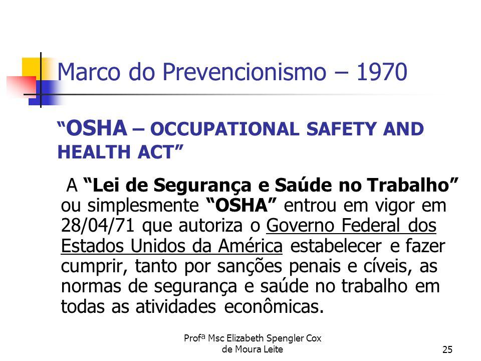 """Profª Msc Elizabeth Spengler Cox de Moura Leite25 Marco do Prevencionismo – 1970 """" OSHA – OCCUPATIONAL SAFETY AND HEALTH ACT"""" A """"Lei de Segurança e Sa"""